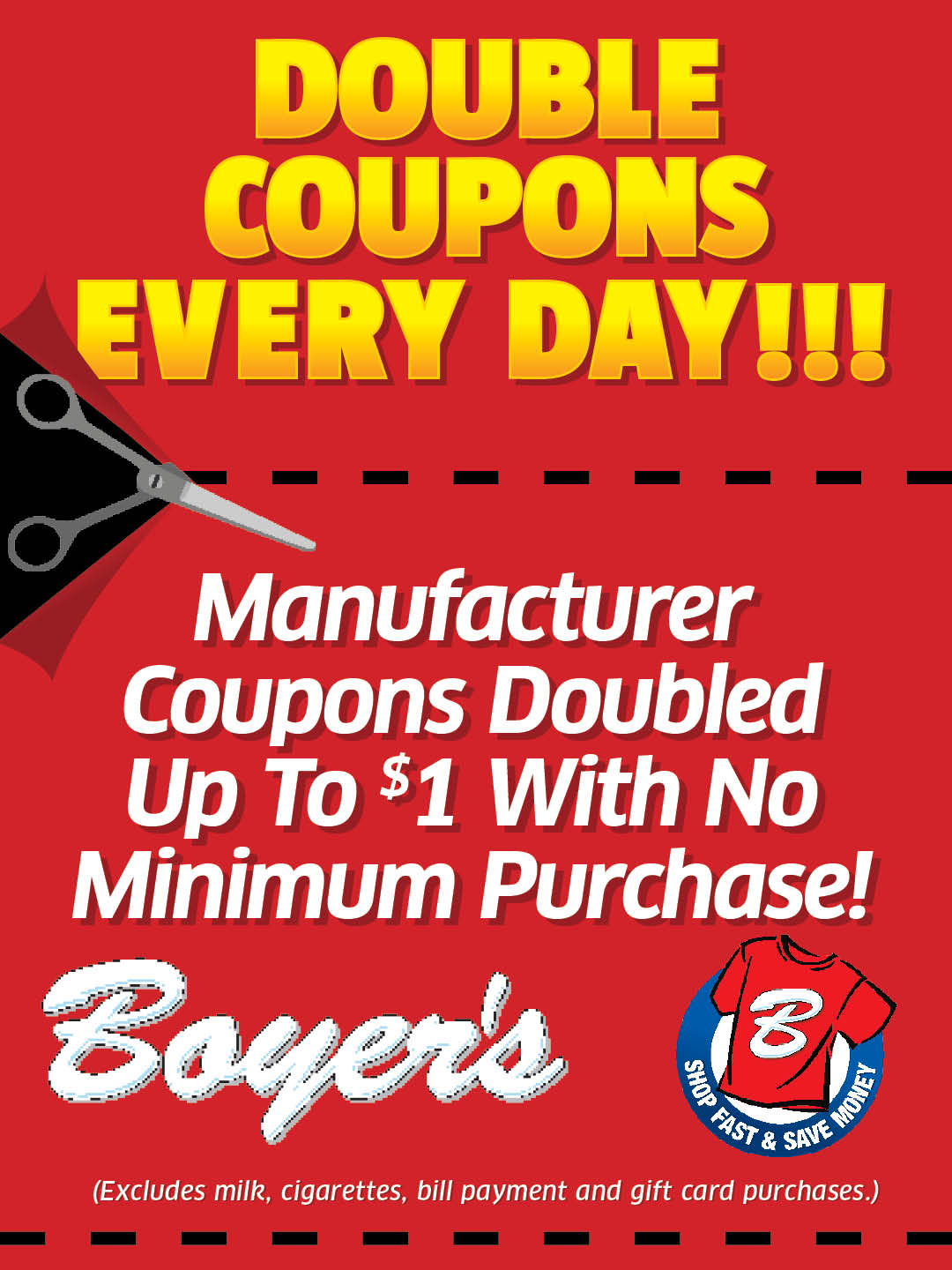 Double Coupons Every Day! Manufacturer coupons doubled up to $1 with no minimum purchase! Boyers. (Excludes milk, cigarettes, bill payment and gift card purchases.)